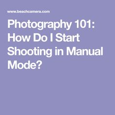 Photography 101: How Do I Start Shooting in Manual Mode?