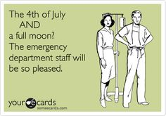 The 4th of July AND a full moon? Worked it this year...and was crazy and weird stuff... repeatedly.