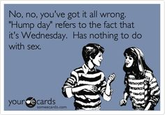 No, no, you've got it all wrong. 'Hump day' refers to the fact that it's Wednesday. Has nothing to do with sex.