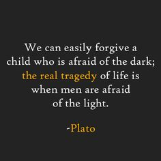 We can easily forgive a child who is afraid of the dark; the real tragedy of life is when men are afraid of the light. -Plato