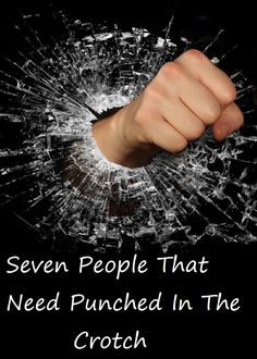 Seven People That Need Punched In The Crotch