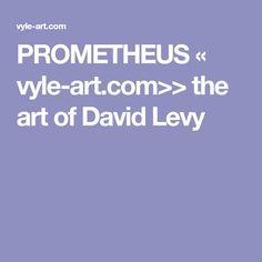PROMETHEUS « vyle-art.com>> the art of David Levy