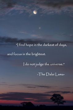 """I find hope in the darkest of days, and focus in the brightest. I do not judge the universe."" The Daila Lama"