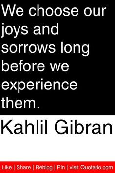 Kahlil Gibran - We choose our joys and sorrows long before we experience them… Khalil Gibran Quotes, Kahlil Gibran, Wisdom Quotes, Quotes To Live By, Me Quotes, Choices Quotes, Message Quotes, Beautiful Words, Favorite Quotes