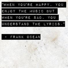 When you're happy, you enjoy the music but when you're sad, you understand the lyrics. Frank Ocean