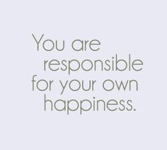 You are responsible for your own happiness ... I say this all of the time.