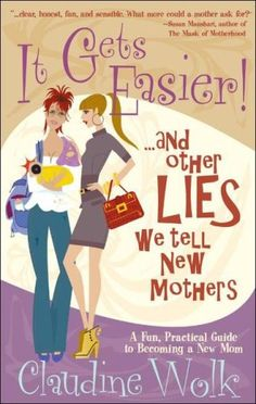 """$12.95 Baby It Gets Easier! And Other Lies We Tell New Mothers - This fun, honest, reflective and prescriptive guide for the new mother will actually make new motherhood easier. Interviews with hundreds of moms and the author's personal experience, come together as this fun book breaks new ground with its honesty and humor mixed with practical strategies to give new moms a """"leg-up"""" on the very o ..."""
