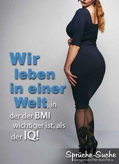 Wir leben in einer Welt, in der der BMI wichtiger ist, als der IQ!