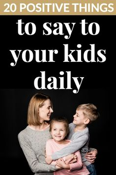20 POSITIVE THINGS TO SAY TO YOUR KIDS DAILY Do you feel as though you are constantly nagging your little ones? If the answer is yes, just know you aren't alone. It can be hard to think of positive things to say to your kids.