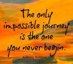 """The only impossible journey is the one you never begin."" -Anthony Robbins"
