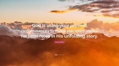 "Louie Giglio Quote: ""God is using your present circumstances to make you more useful for later roles in His unfolding story."""