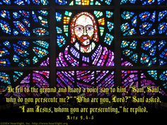 "Acts 9:4-5—He fell to the ground and heard a voice say to him, ""Saul, Saul, why do you persecute me?"" ""Who are you, Lord?"" Saul asked. ""I am Jesus, whom you are persecuting,"" he replied."