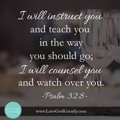 {Esther Study Week 4 Memory Verse} Psalm 8 - I will instruct you and teach you in the way you should go; I will counsel you and watch over you. Faith Quotes, Bible Quotes, Biblical Quotes, Religious Quotes, Wall Quotes, Spiritual Quotes, Qoutes, Cool Words, Wise Words