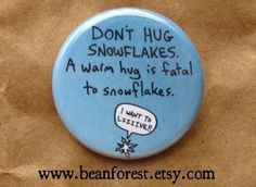 DON'T HUG SNOWFLAKES. A warm hug is fatal to snowflakes.    Indeed. I'll remember that for next winter. o.o