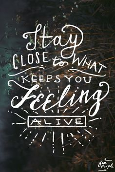 Stay close to what keeps you feeling alive!