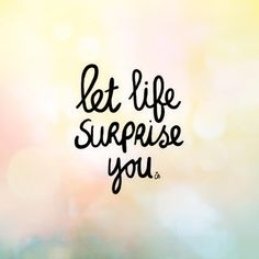 """Let life surprise you."""
