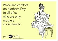 Peace and comfort on Mother's Day to all of us who are only mothers in our hearts. - Mothers who are grieving loss.