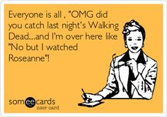 """Free and Funny TV Ecard: Everyone is all , """"OMG did you catch last night's Walking Dead.and I'm over here like """"No but I watched Roseanne""""! Roseanne Quotes, Roseanne Show, Roseanne Barr, Wtf Funny, Hilarious, Real Tv, Old Tv, Get To Know Me, E Cards"""