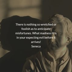 There is nothing so wretched or foolish as to anticipate misfortunes. What madness it is in your expecting evil before it arrives! Seneca