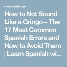 How to Not Sound Like a Gringo – The 17 Most Common Spanish Errors and How to Avoid Them   Learn Spanish with Andrew - How to Learn Spanish Online: Spanish Teacher, Spanish Classroom, Preschool Spanish, Spanish 101, Common Spanish Words, Spanish Sentences, Learn Spanish Online, Learn To Speak Spanish, Spanish Phrases