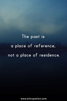 QUOTE, Past Life:  'The past is a place of reference, not a place of residence.'