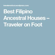 Best Filipino Ancestral Houses – Traveler on Foot Philippine Houses, Filipina