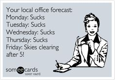 Your local office forecast: Monday: Sucks Tuesday: Sucks Wednesday: Sucks Thursday: Sucks Friday: Skies clearing after 5!