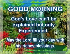 Good Morning, May the Lord fill your day with His riches blessings.