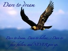Dare to dream. Dare to believe. Dare to face failure, and NEVER give up.