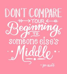 Don't compare your beginning to someone else's middle. Jon Acuff