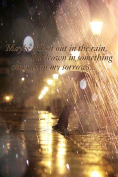 Maybe if I sit out in the rain I'll drown in something other than my sorrows