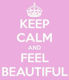 finally (and this is the last step!)...keep calm and feel beautiful! ♡