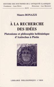 Mauro Bonazzi - A la recherche des idées - Platonisme et philosophie hellénistique d'Antiochus à Plotin.