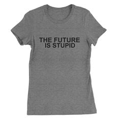 The Future is Stupid  #tops #clothes #quotes #sayings #tees #funny #womens #sassy