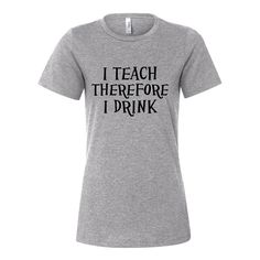 """Back To School Sale - """"I Teach Therefore I Drink"""" T-Shirt"""