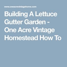Building A Lettuce Gutter Garden - One Acre Vintage Homestead How To