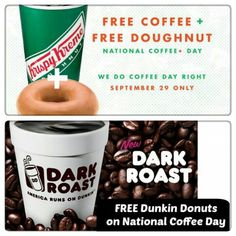 National Coffee Day Freebies:  Krispy Kreme Get a FREE Original Glazed Doughnut and a FREE 12 oz cup of coffee (at participating US locations) on 9/29    Dunkin Donuts to celebrate national coffee day with FREE medium hot or iced dark roast coffee for all guests That are with the DD Perks Rewards Program a coupon for a free coffee or any Dunkin' Donuts beverage. Will be available via email or the Dunkin' Mobile® App sign up today to receive coupon.