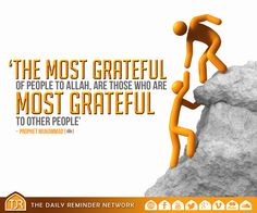 Prophet Muhammad (peace be upon him) said:  The most grateful of people to Allah are those who are most grateful to other people.