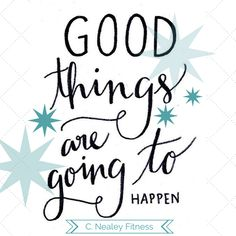 Good things are going to happen. C. Nealey Fitness  Need more motivation for fitness? visit my page! I have recipes, challenge groups, and free weekend workouts!