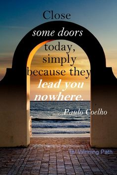 Close Some Doors Simply Because They Lead You Nowhere. -Paulo Coelho