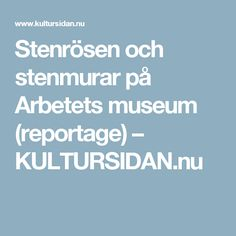 Stenrösen och stenmurar på Arbetets museum (reportage) – KULTURSIDAN.nu Boarding Pass, Museum, Historia, Branding, Museums
