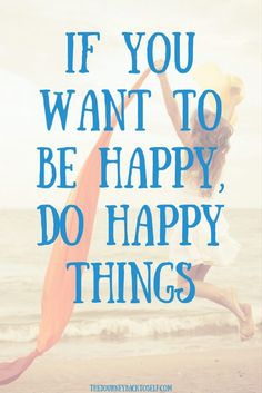 If You Want to Be Happy, Do Happy Things. Click to Read: http://www.thejourneybacktoself.com/if-you-want-to-be-happy-do-happy-things/