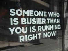Don't let being busy be an excuse.