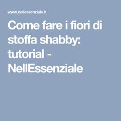 Come fare i fiori di stoffa shabby: tutorial - NellEssenziale Tutorial, Shabby, Dress Patterns, Fabrics