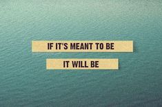 """If it's meant to be it will be"" Very true, you cannot push a cart sideways, we have to work for what we want but in life if something isn't meant to be then it wont be no matter how hard you try but if it is then it will happen eventually :)."