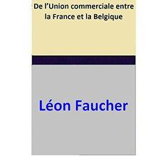 De l'Union commerciale entre la France et la Belgique par [Léon Faucher]