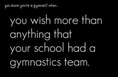 you know your a gymnast when you wish more than anything that your school had a gymnastics team ... so true.