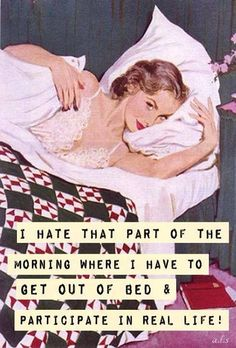 I hate that part of the morning where I have to get out of bed and participate in life.
