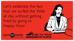 Let's celebrate the fact that we surfed the Web all day without getting fired by going to Happy Hour.