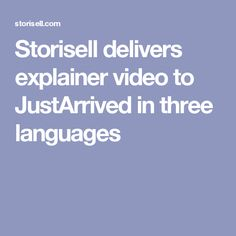 Storisell delivers explainer video to JustArrived in three languages